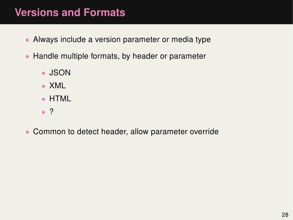 Versions and Formats • Always include a version parameter or media type • Handle multiple formats, by header or parameter ...