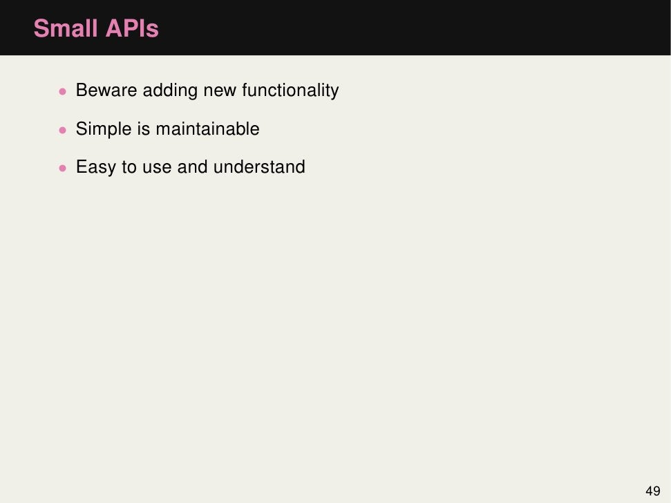 Small APIs • Beware adding new functionality • Simple is maintainable • Easy to use and understand                        ...