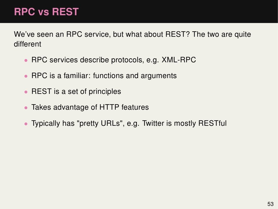 RPC vs RESTWe've seen an RPC service, but what about REST? The two are quitedifferent  • RPC services describe protocols, ...