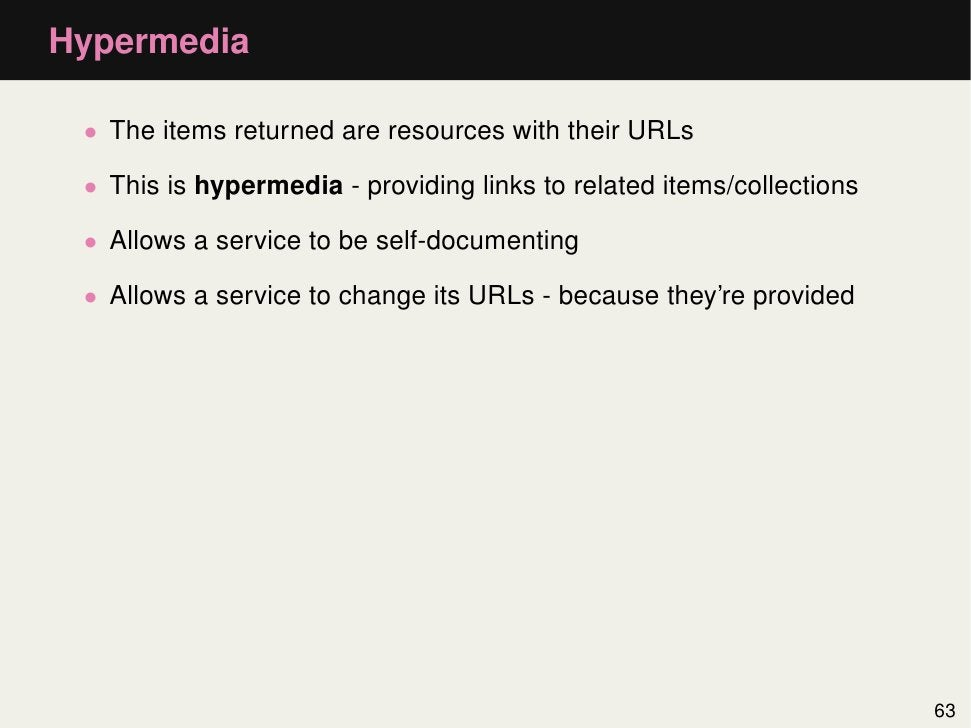 Hypermedia • The items returned are resources with their URLs • This is hypermedia - providing links to related items/coll...