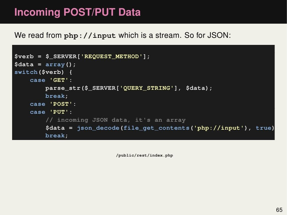 Incoming POST/PUT DataWe read from php://input which is a stream. So for JSON:$verb = $_SERVER[REQUEST_METHOD];$data = arr...