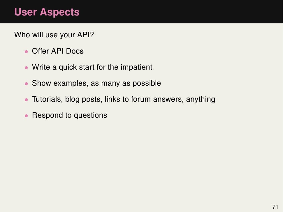 User AspectsWho will use your API?  • Offer API Docs  • Write a quick start for the impatient  • Show examples, as many as...