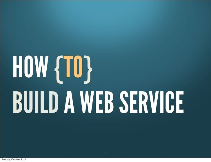 HOW {TO}         BUILD A WEB SERVICE                        1Sunday, October 9, 11