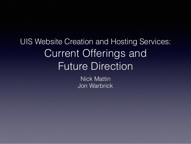 UIS Website Creation and Hosting Services: Current Offerings and Future Direction Nick Mattin Jon Warbrick