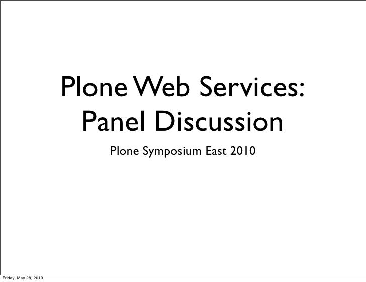 Plone Web Services:                          Panel Discussion                           Plone Symposium East 2010     Frid...