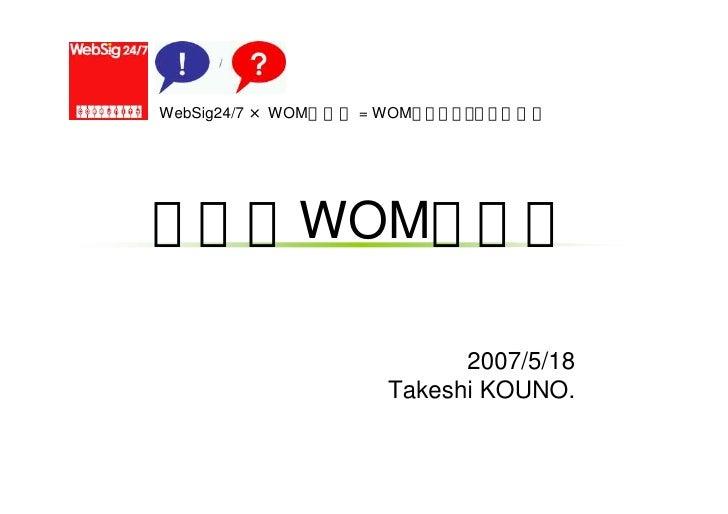 WebSig24/7 × WOM勉強会 = WOMマーケティング分科会 なぜ今WOMなのか 2007/5/18 Takeshi KOUNO.