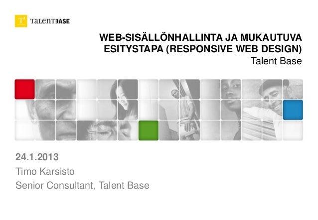 WEB-SISÄLLÖNHALLINTA JA MUKAUTUVA  ESITYSTAPA (RESPONSIVE WEB DESIGN)  Talent Base  24.1.2013  Timo Karsisto  Senior Consu...