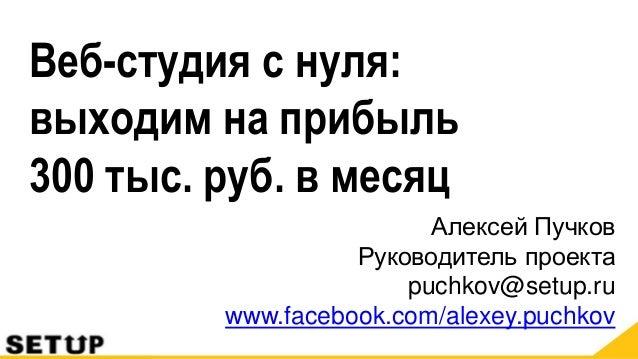 Алексей Пучков Руководитель проекта puchkov@setup.ru www.facebook.com/alexey.puchkov Веб-студия с нуля: выходим на прибыль...