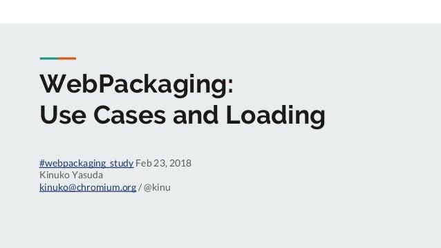 WebPackaging: Use Cases and Loading #webpackaging_study Feb 23, 2018 Kinuko Yasuda kinuko@chromium.org / @kinu