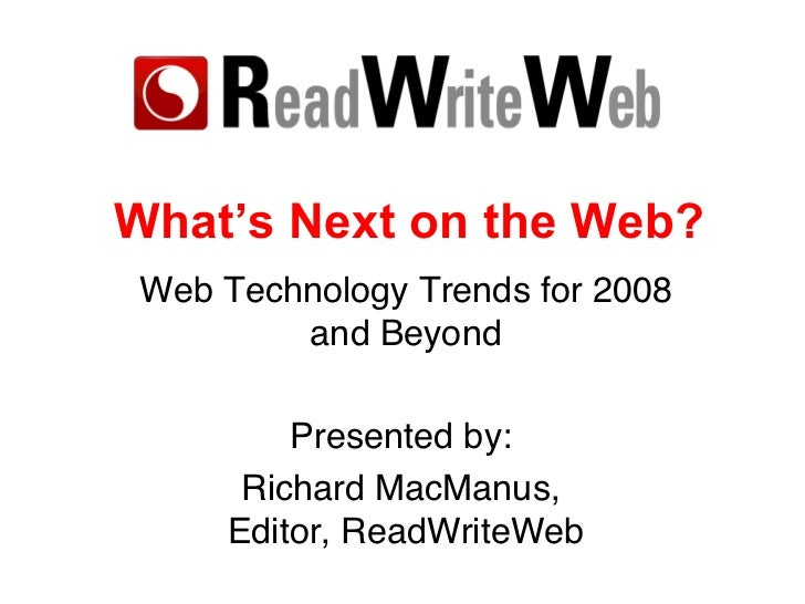What's Next on the Web? Web Technology Trends for 2008 and Beyond Presented by:  Richard MacManus,  Editor, ReadWriteWeb