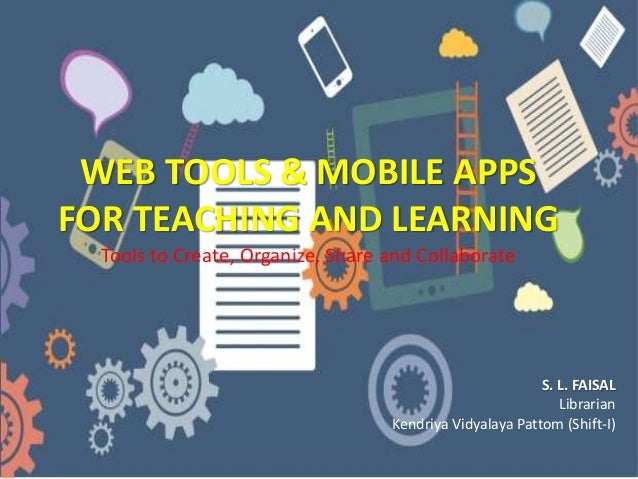 WEB TOOLS & MOBILE APPS FOR TEACHING AND LEARNING Tools to Create, Organize, Share and Collaborate S. L. FAISAL Librarian ...