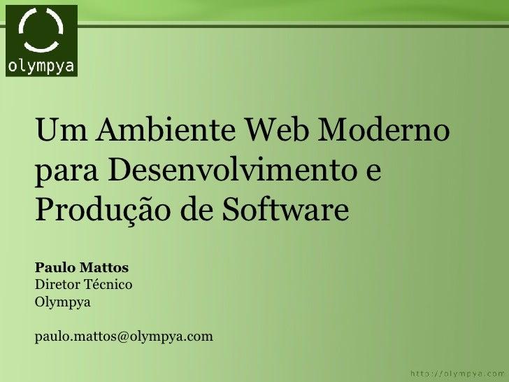 Um Ambiente Web Moderno para Desenvolvimento e Produção de Software Paulo Mattos Diretor Técnico Olympya [email_address]