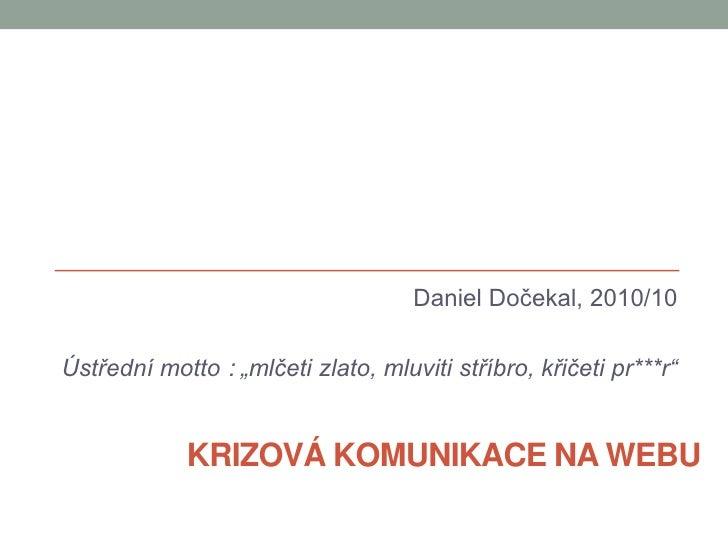 """Daniel Dočekal, 2010/10<br />Ústřední motto : """"mlčeti zlato, mluviti stříbro, křičeti pr***r""""<br />Krizová komunikace na w..."""