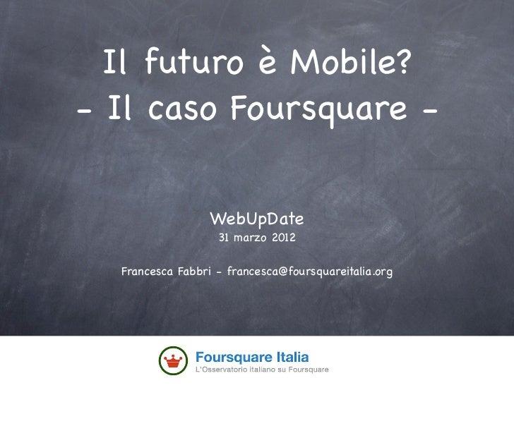 Il futuro è Mobile?- Il caso Foursquare -                 WebUpDate                   31 marzo 2012  Francesca Fabbri - fr...