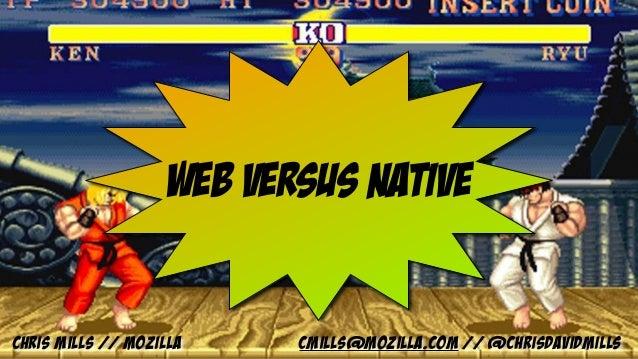 Web versus native Chris Mills // Mozilla cmills@mozilla.com // @chrisdavidmills