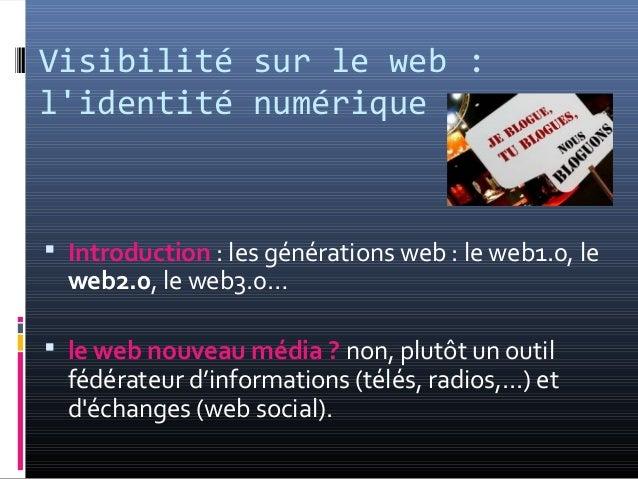 Visibilité sur le web : l'identité numérique  Introduction : les générations web : le web1.0, le web2.0, le web3.0…  le ...