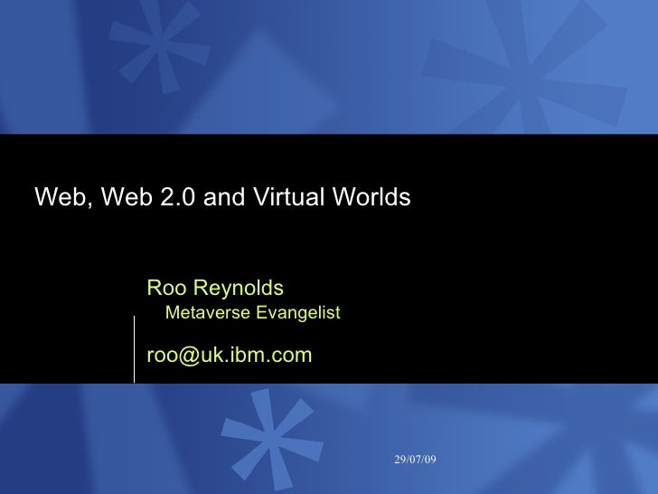 Web, Web 2.0 and Virtual Worlds  Roo Reynolds Metaverse Evangelist [email_address]