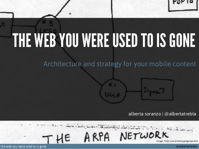 THE WEB YOU WERE USED TO IS GONE Architecture and strategy for your mobile content  alberta soranzo | @albertatrebla  imag...