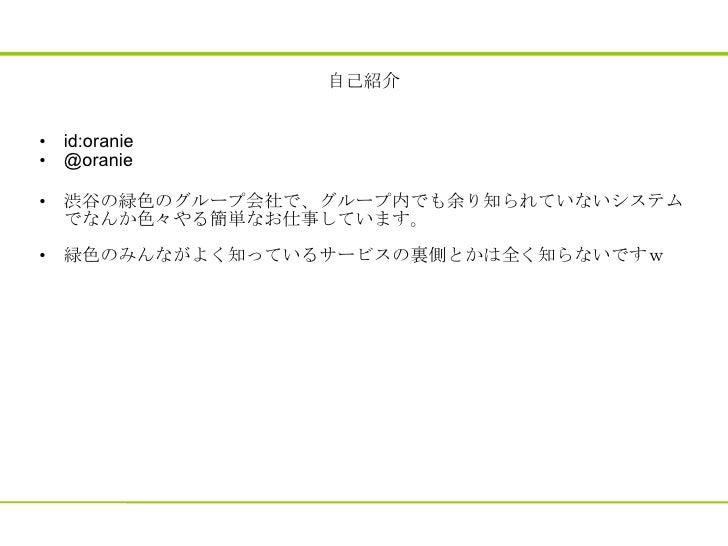 自己紹介 <ul><li>id:oranie  </li></ul><ul><li>@oranie </li></ul><ul><li>渋谷の緑色のグループ会社で、グループ内でも余り知られていないシステムでなんか色々やる簡単なお仕事しています...