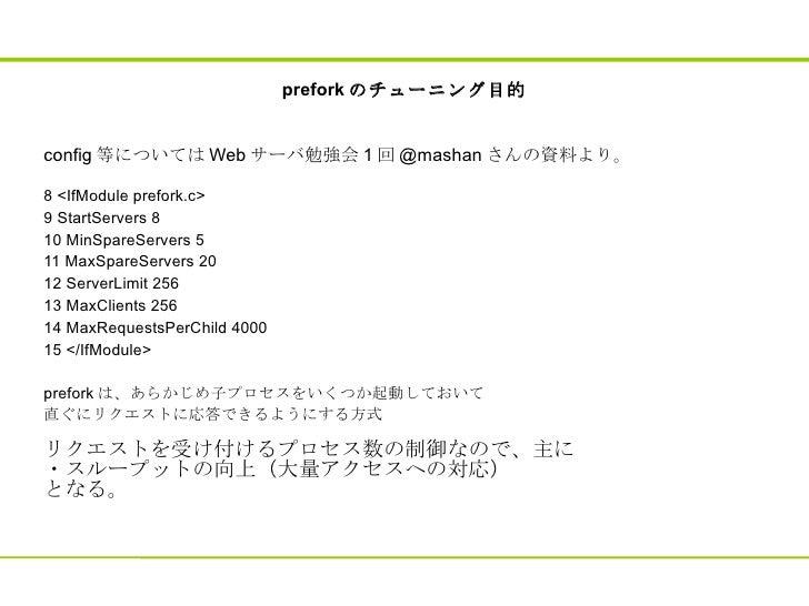 prefork のチューニング目的 config 等については Web サーバ勉強会 1 回 @mashan さんの資料より。 8 <IfModule prefork.c> 9 StartServers 8 10 MinSpareServers...