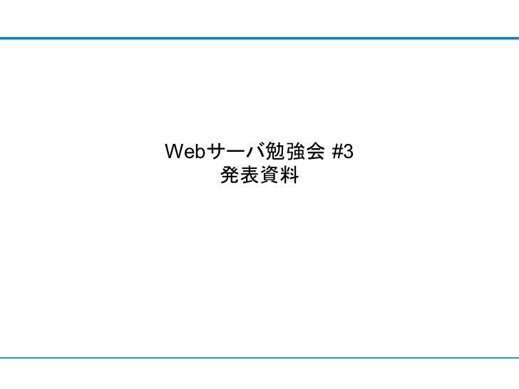 Webサーバ勉強会 #3    発表資料