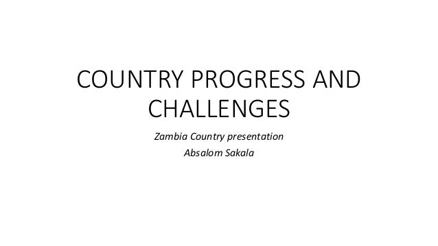 COUNTRY PROGRESS AND CHALLENGES Zambia Country presentation Absalom Sakala