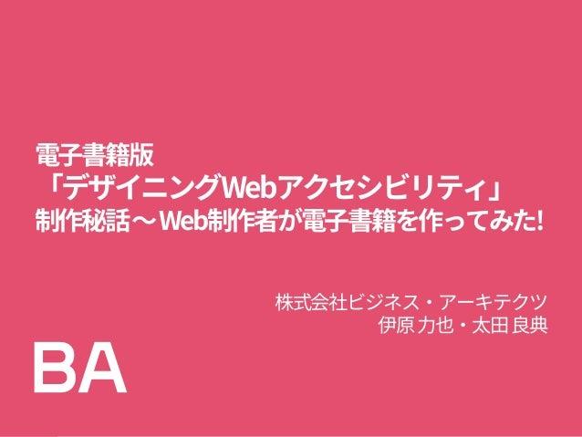 電子書籍版 「デザイニングWebアクセシビリティ」 制作秘話~Web制作者が電子書籍を作ってみた! 株式会社ビジネス・アーキテクツ 伊原力也・太田良典