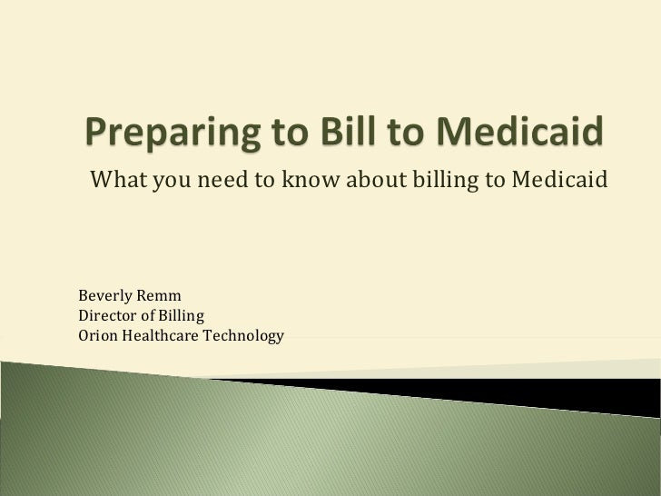 What you need to know about billing to Medicaid Beverly Remm Director of Billing Orion Healthcare Technology