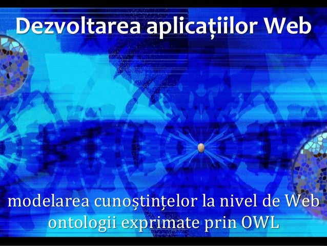 Dr. Sabin Buragawww.purl.org/net/busaco  Dezvoltarea aplicațiilor Web  modelarea cunoștințelor la nivel de Web ontologii ...