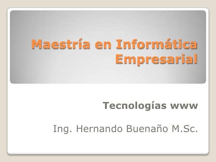 Maestría en Informática Empresarial<br />Tecnologías www<br />Ing. Hernando Buenaño M.Sc.<br />