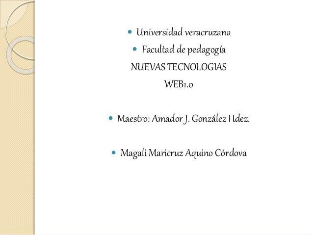  Universidad veracruzana  Facultad de pedagogía NUEVAS TECNOLOGIAS WEB1.0  Maestro: Amador J. González Hdez.  Magali M...
