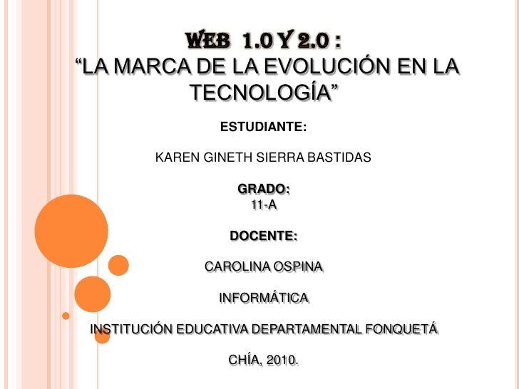 """WEB  1.0 Y 2.0 :<br /> """"LA MARCA DE LA EVOLUCIÓN EN LA TECNOLOGÍA""""<br />ESTUDIANTE:<br />KAREN GINETH SIERRA BASTIDAS<br /..."""