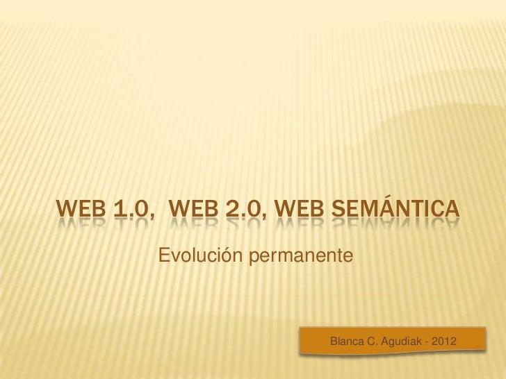 WEB 1.0, WEB 2.0, WEB SEMÁNTICA       Evolución permanente                        Blanca C. Agudiak - 2012
