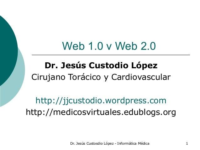 Dr. Jesús Custosdio López - Informática Médica 1 Web 1.0 v Web 2.0 Dr. Jesús Custodio López Cirujano Torácico y Cardiovasc...