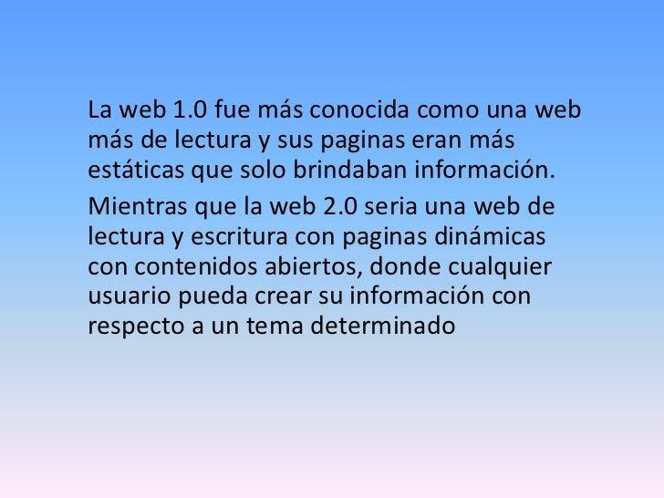 La web 1.0 fue más conocida como una webmás de lectura y sus paginas eran másestáticas que solo brindaban información.Mien...