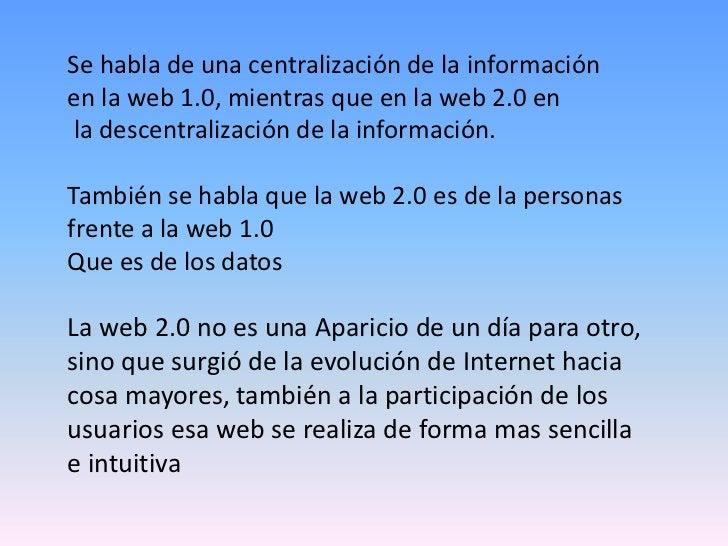 Se habla de una centralización de la informaciónen la web 1.0, mientras que en la web 2.0 enla descentralización de la inf...