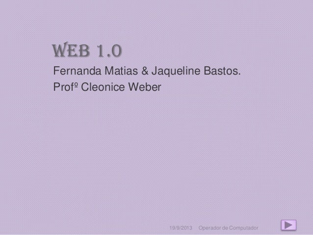 Web 1.0 Fernanda Matias & Jaqueline Bastos. Profº Cleonice Weber 19/9/2013 Operador de Computador