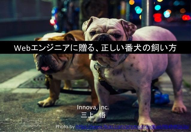 Webエンジニアに贈る、正しい番犬の飼い方  Innova,  inc.  三上 悟  Photo by https://www.flickr.com/photos/mindfuel/9849492626/