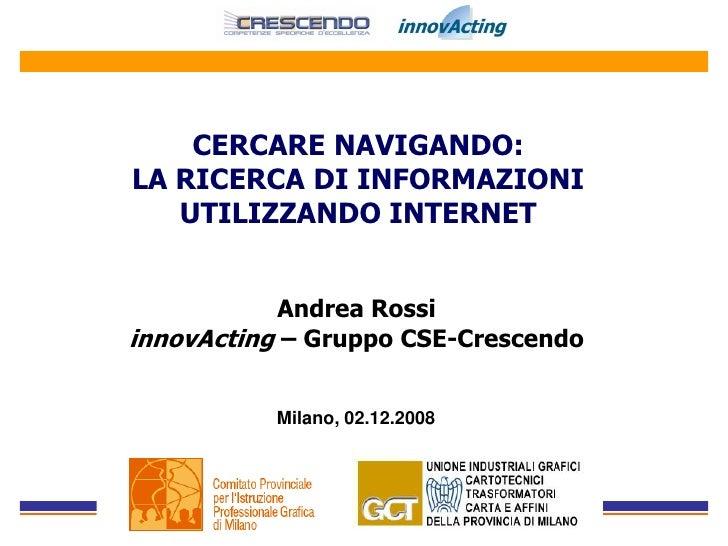 CERCARE NAVIGANDO: LA RICERCA DI INFORMAZIONI    UTILIZZANDO INTERNET              Andrea Rossi innovActing – Gruppo CSE-C...