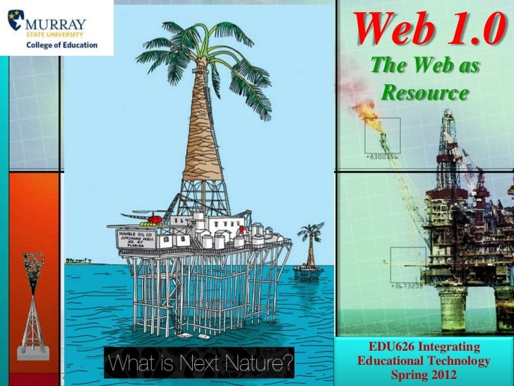 Web 1.0  The Web as   Resource EDU626 IntegratingEducational Technology     Spring 2012