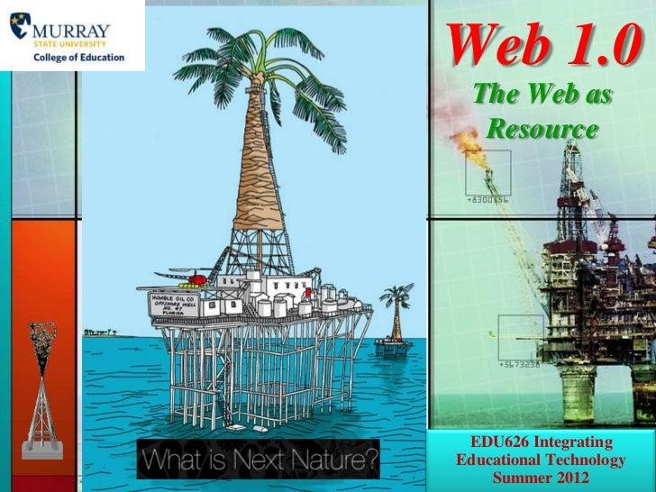 Web 1.0  The Web as   Resource EDU626 IntegratingEducational Technology    Summer 2012