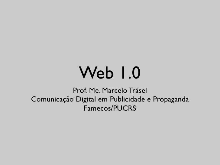 Web 1.0            Prof. Me. Marcelo Träsel Comunicação Digital em Publicidade e Propaganda               Famecos/PUCRS
