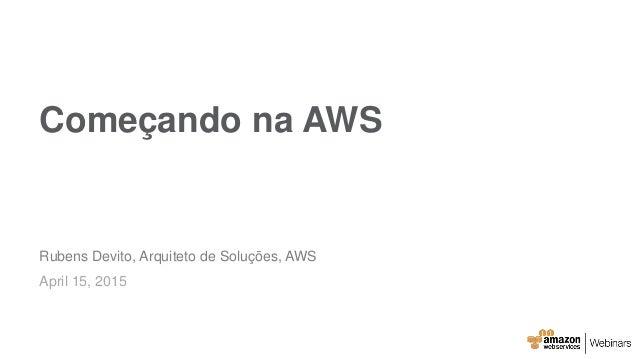Começando na AWS Rubens Devito, Arquiteto de Soluções, AWS April 15, 2015