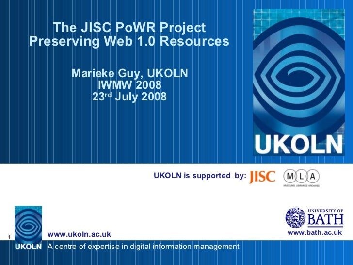 UKOLN is supported  by: The JISC PoWR Project Preserving Web 1.0 Resources Marieke Guy, UKOLN IWMW 2008 23 rd  July 2008