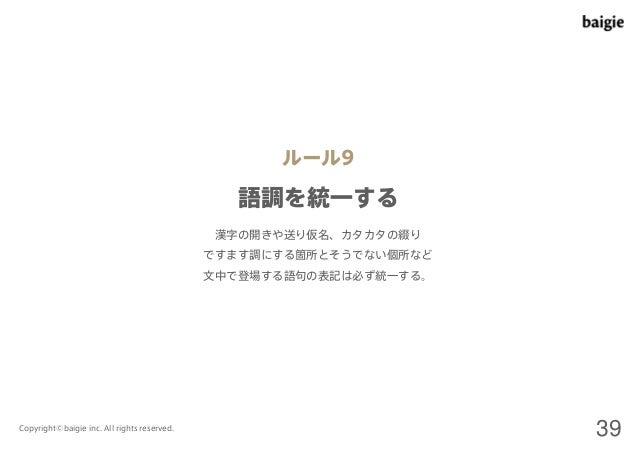 ルール9  語調を統一する  漢字の開きや送り仮名、カタカタの綴り  ですます調にする箇所とそうでない個所など  文中で登場する語句の表記は必ず統一する。  Copyright©baigie inc. All rights reserved. ...
