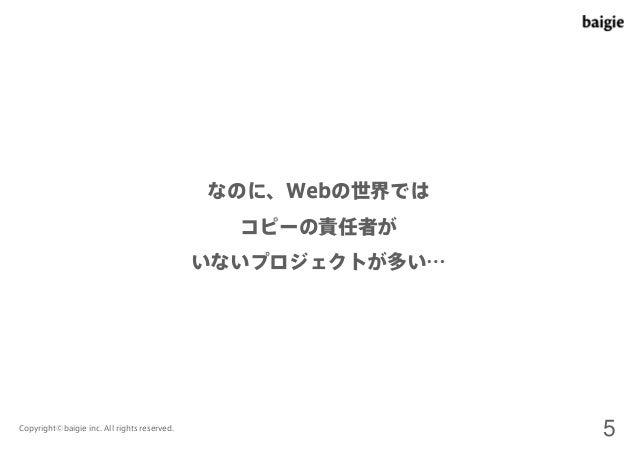 なのに、Webの世界では  コピーの責任者が  いないプロジェクトが多い…  Copyright©baigie inc. All rights reserved. 5