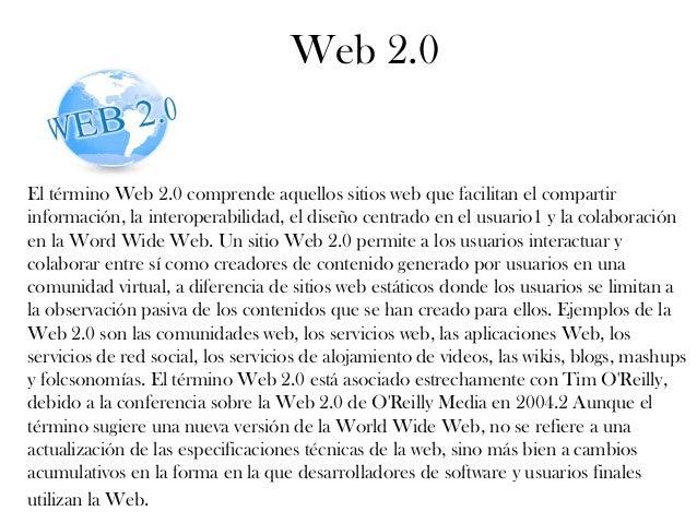 Web 2.0 El término Web 2.0 comprende aquellos sitios web que facilitan el compartir información, la interoperabilidad, el ...
