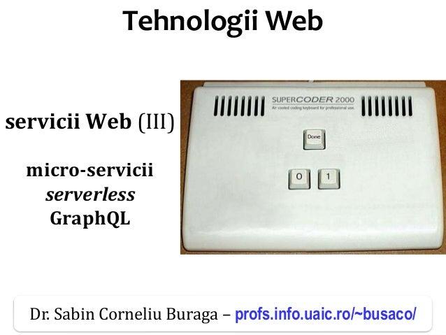 Dr.SabinBuragaprofs.info.uaic.ro/~busaco/ Tehnologii Web servicii Web (III) micro-servicii serverless GraphQL Dr. Sabin C...