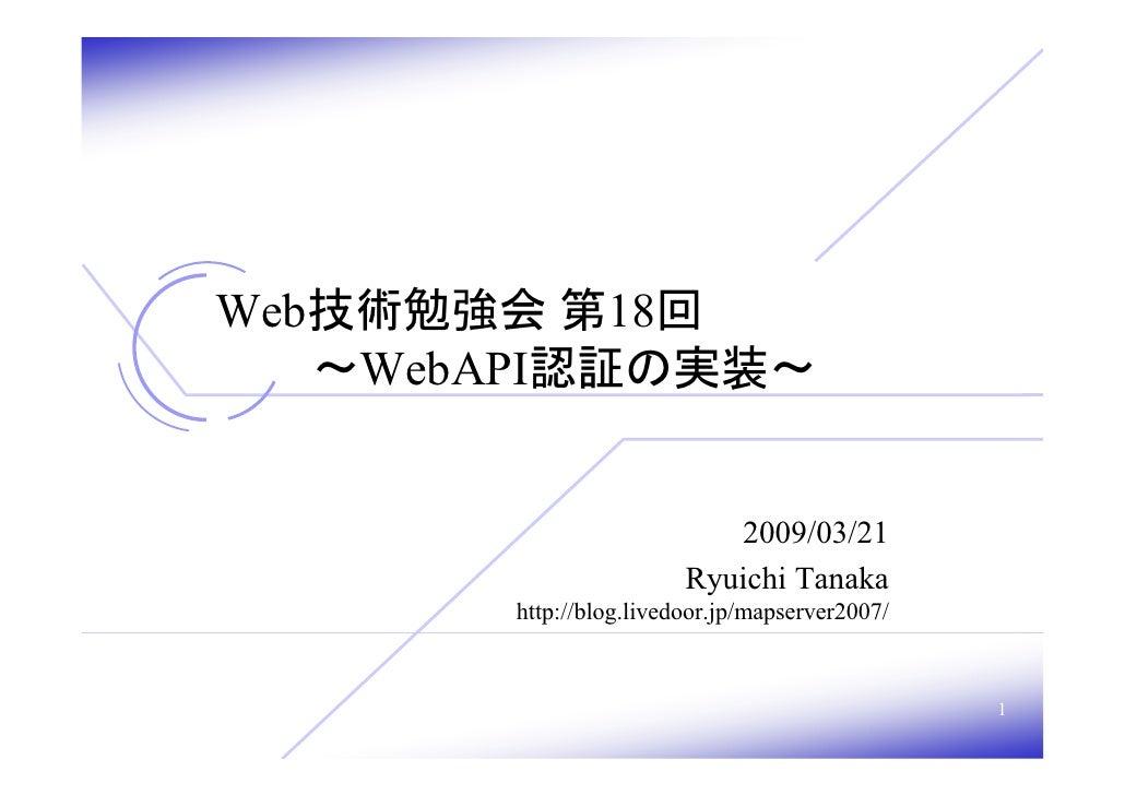 Web技術勉強会 第18回    ~WebAPI認証の実装~                              2009/03/21                         Ryuichi Tanaka        http:...