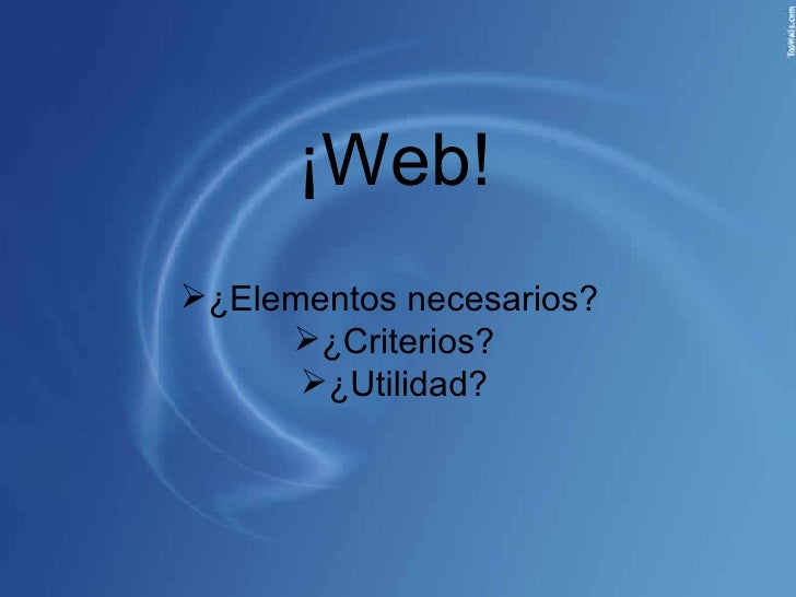 ¡Web! <ul><li>¿Elementos necesarios?  </li></ul><ul><li>¿Criterios? </li></ul><ul><li>¿Utilidad? </li></ul>